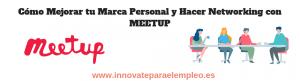 Cómo Mejorar tu Marca Personal y Hacer Networking con MEETUP